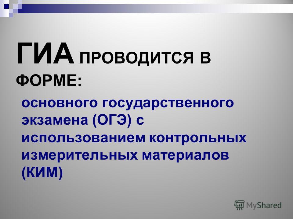 ГИА ПРОВОДИТСЯ В ФОРМЕ: основного государственного экзамена (ОГЭ) с использованием контрольных измерительных материалов (КИМ)