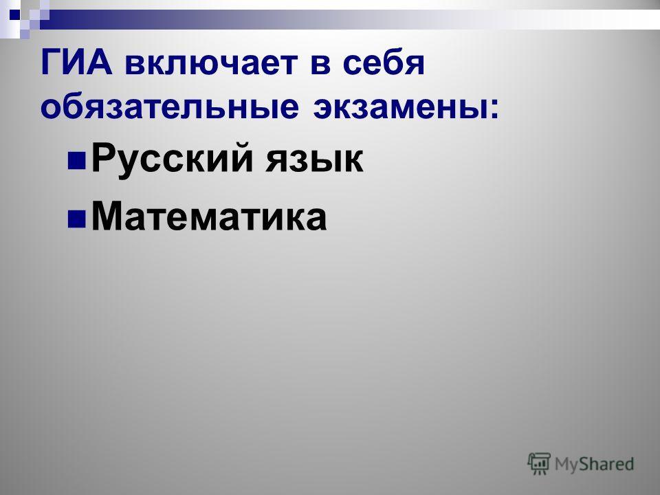 ГИА включает в себя обязательные экзамены: Русский язык Математика