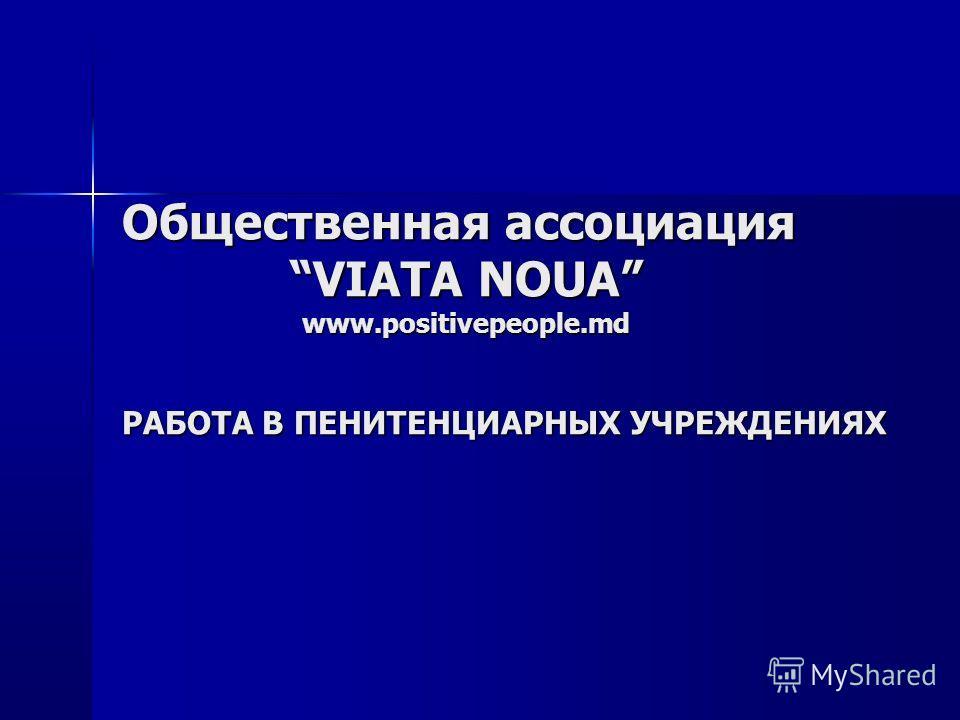 Общественная ассоциация VIATA NOUA www.positivepeople.md РАБОТА В ПЕНИТЕНЦИАРНЫХ УЧРЕЖДЕНИЯХ