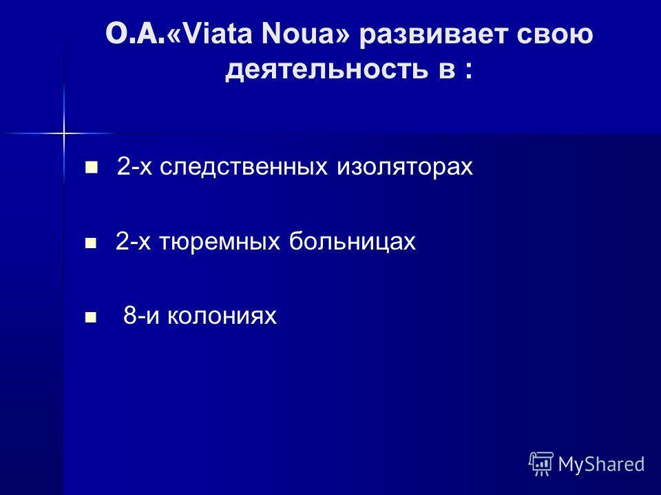 O.A. «Viata Noua» развивает свою деятельность в : 2-х следственных изоляторах 2-х тюремных больницах 8-и колониях