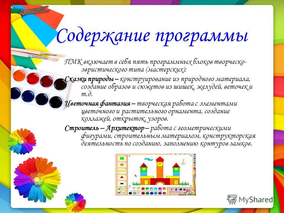 Содержание программы ПМК включает в себя пять программных блоков творческо- эвристического типа (мастерских): Сказки природы – конструирование из природного материала, создание образов и сюжетов из шишек, желудей, веточек и т.д. Цветочная фантазия –