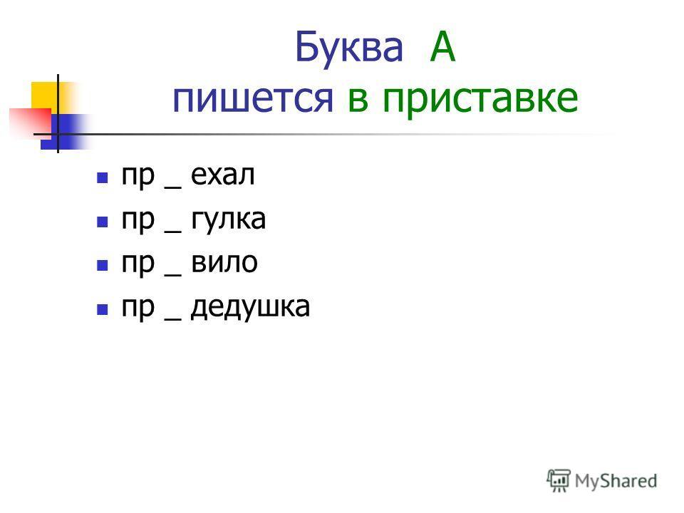 Буква А пишется в приставке пр _ ехал пр _ гулка пр _ вило пр _ дедушка