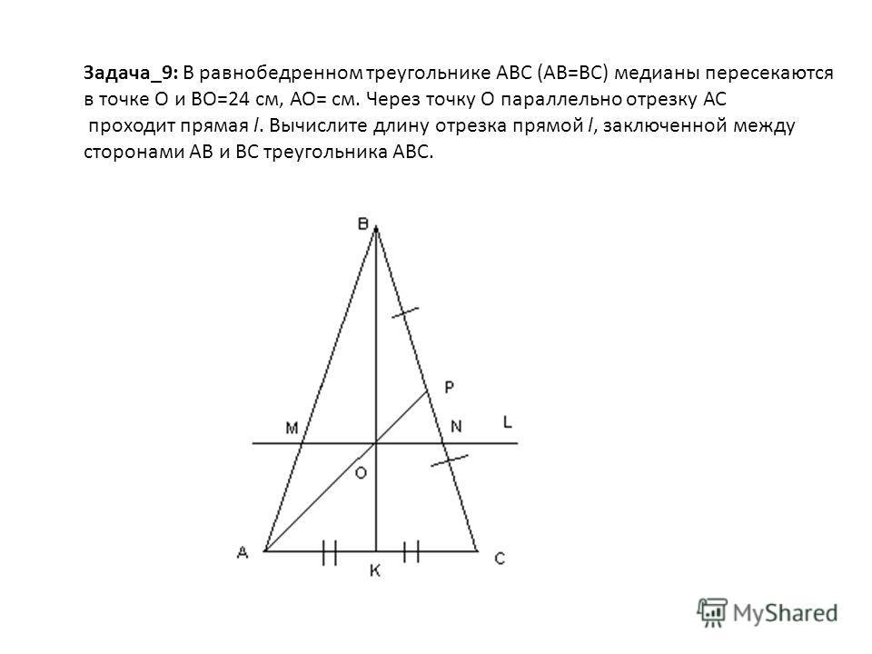 Задача_9: В равнобедренном треугольнике АВС (АВ=ВС) медианы пересекаются в точке О и ВО=24 см, АО= см. Через точку О параллельно отрезку АС проходит прямая l. Вычислите длину отрезка прямой l, заключенной между сторонами АВ и ВС треугольника АВС.