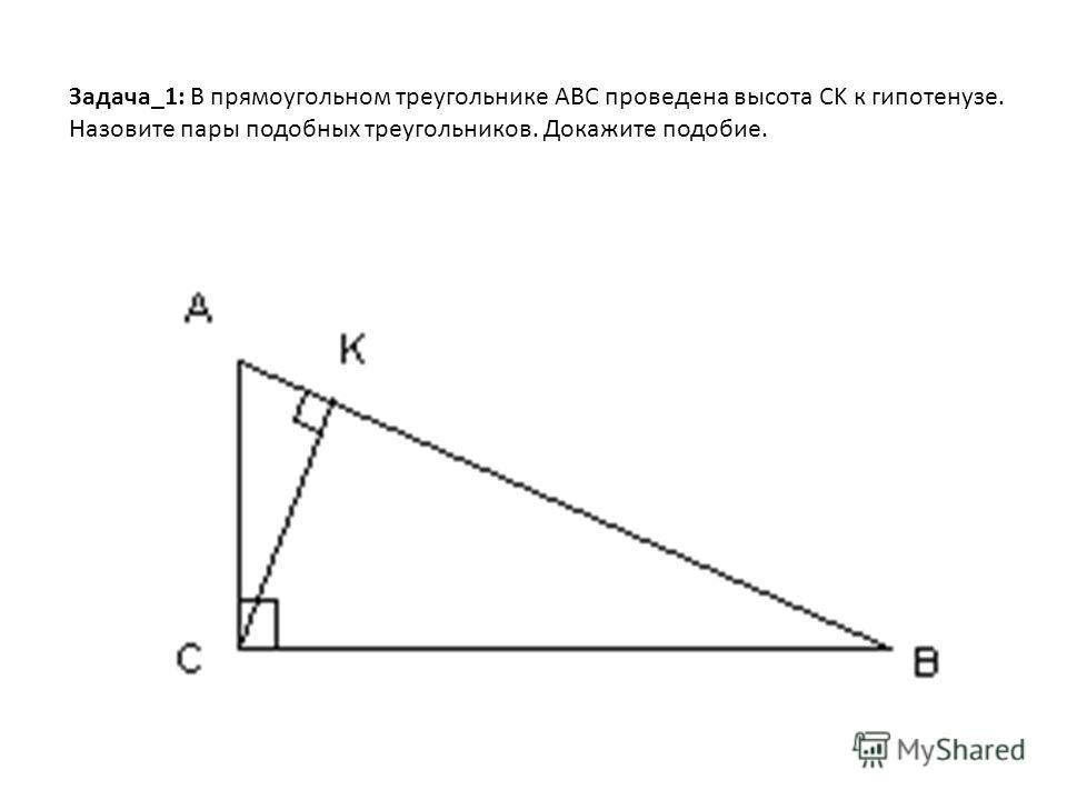 Задача_1: В прямоугольном треугольнике ABC проведена высота CK к гипотенузе. Назовите пары подобных треугольников. Докажите подобие.