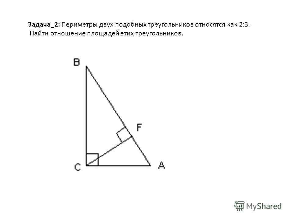 Задача_2: Периметры двух подобных треугольников относятся как 2:3. Найти отношение площадей этих треугольников.