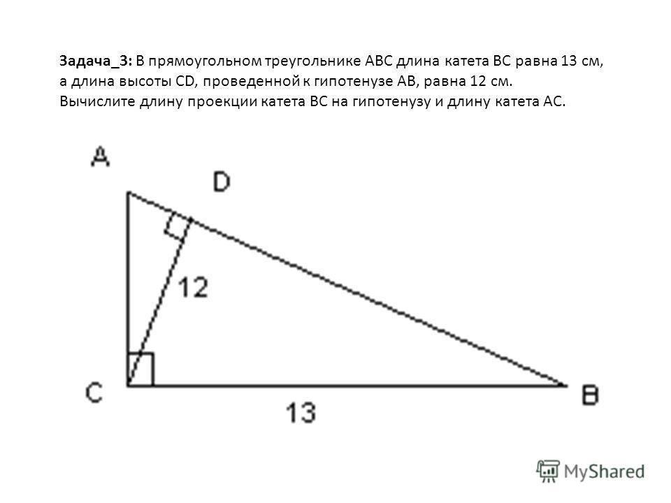 Задача_3: В прямоугольном треугольнике ABC длина катета BC равна 13 см, а длина высоты СD, проведенной к гипотенузе AB, равна 12 см. Вычислите длину проекции катета BC на гипотенузу и длину катета AC.