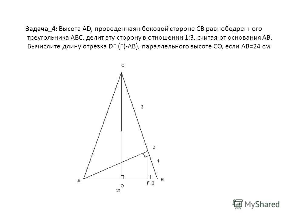 Задача_4: Высота AD, проведенная к боковой стороне CB равнобедренного треугольника ABC, делит эту сторону в отношении 1:3, считая от основания AB. Вычислите длину отрезка DF (F(-AB), параллельного высоте CO, если AB=24 см.