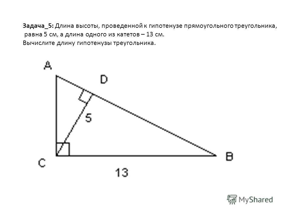 Задача_5: Длина высоты, проведенной к гипотенузе прямоугольного треугольника, равна 5 см, а длина одного из катетов – 13 см. Вычислите длину гипотенузы треугольника.