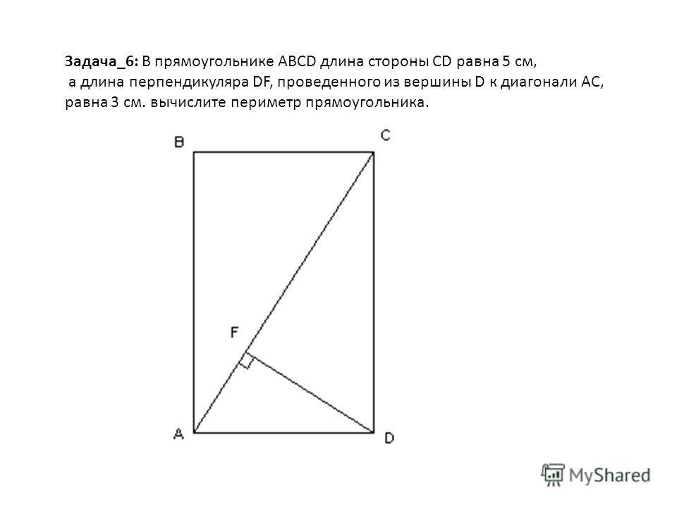 Задача_6: В прямоугольнике ABCD длина стороны CD равна 5 см, а длина перпендикуляра DF, проведенного из вершины D к диагонали AC, равна 3 см. вычислите периметр прямоугольника.