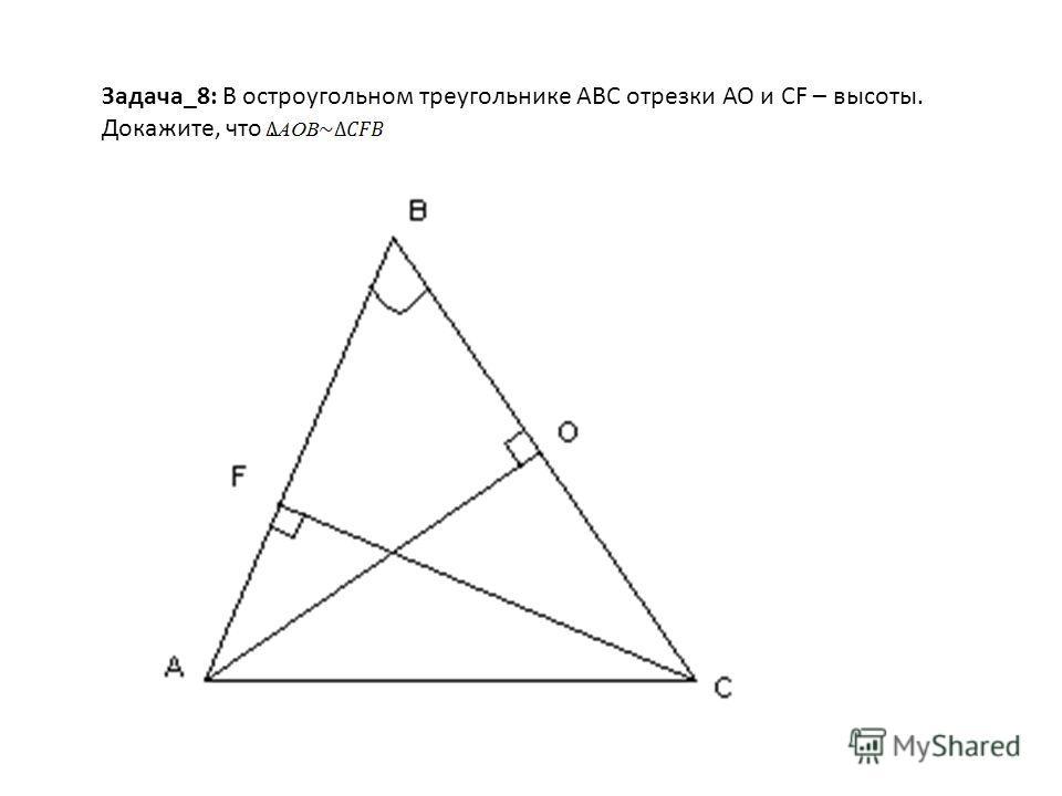 Задача_8: В остроугольном треугольнике АВС отрезки АО и СF – высоты. Докажите, что.
