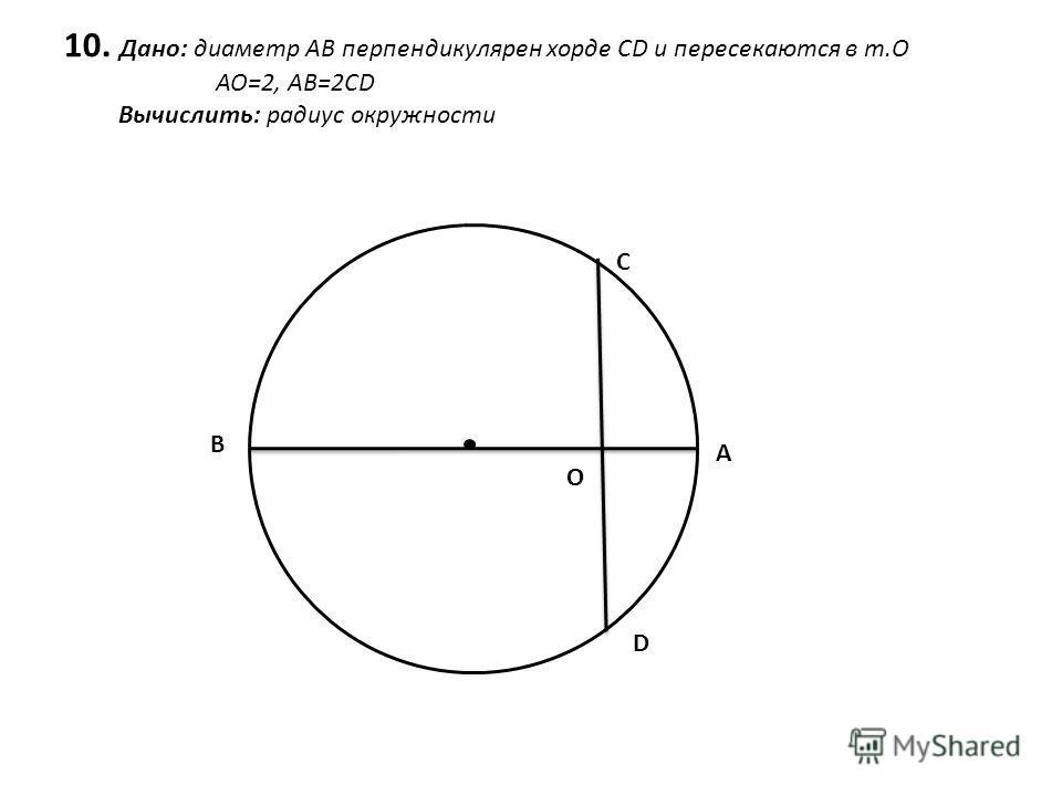 10. Дано: диаметр АВ перпендикулярен хорде CD и пересекаются в т.O АО=2, АВ=2CD Вычислить: радиус окружности B C A D O