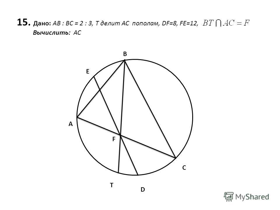 15. Дано: AB : BC = 2 : 3, T делит АС пополам, DF=8, FE=12, Вычислить: AC A E B C D T F