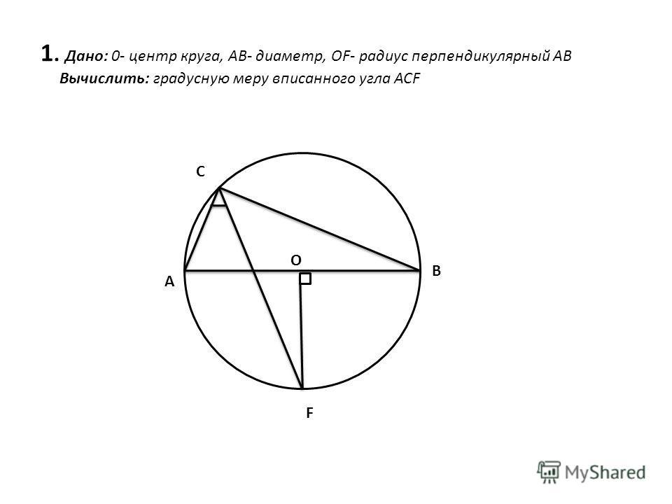 А С B F O 1. Дано: 0- центр круга, АВ- диаметр, OF- радиус перпендикулярный АВ Вычислить: градусную меру вписанного угла ACF