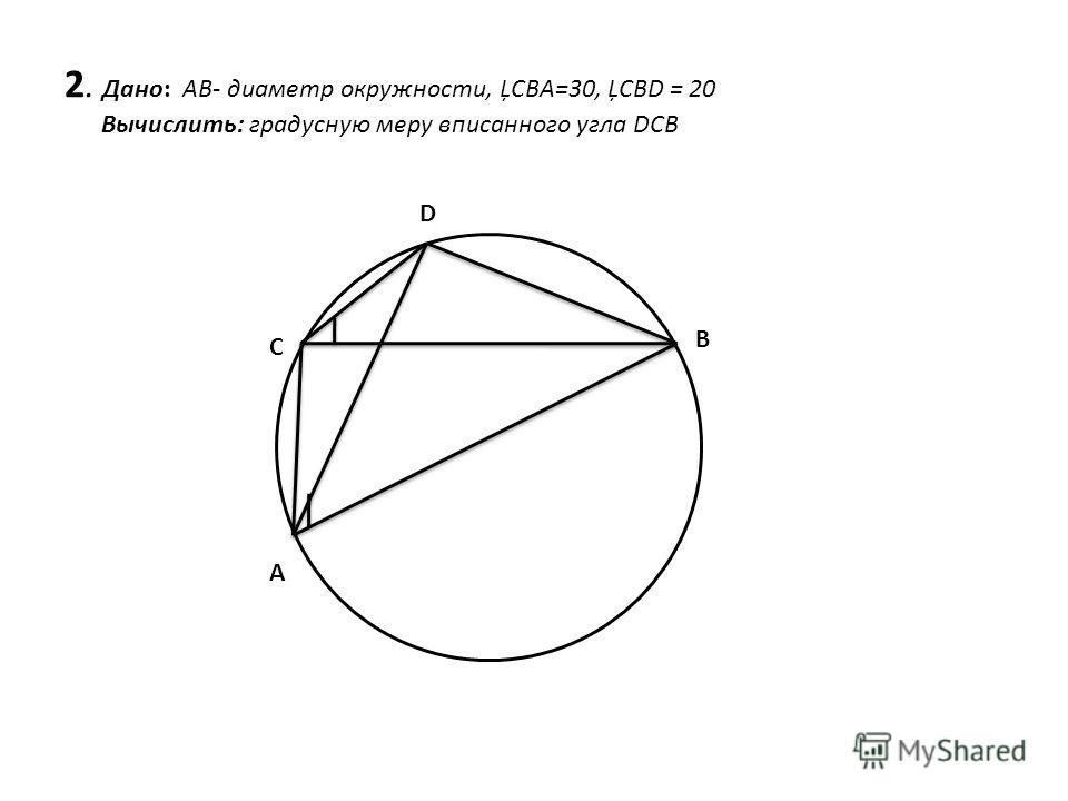 2. Дано: AB- диаметр окружности, ĻСBA=30, ĻСBD = 20 Вычислить: градусную меру вписанного угла DCB C D B A