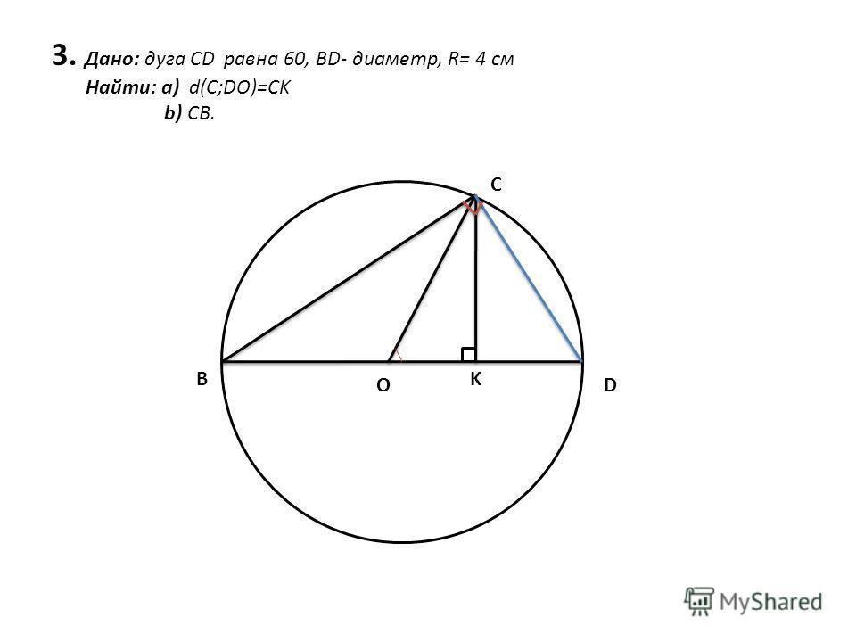 3. Дано: дуга CD равна 60, BD- диаметр, R= 4 см Найти: а) d(C;DO)=CK b) CB. B C DO K
