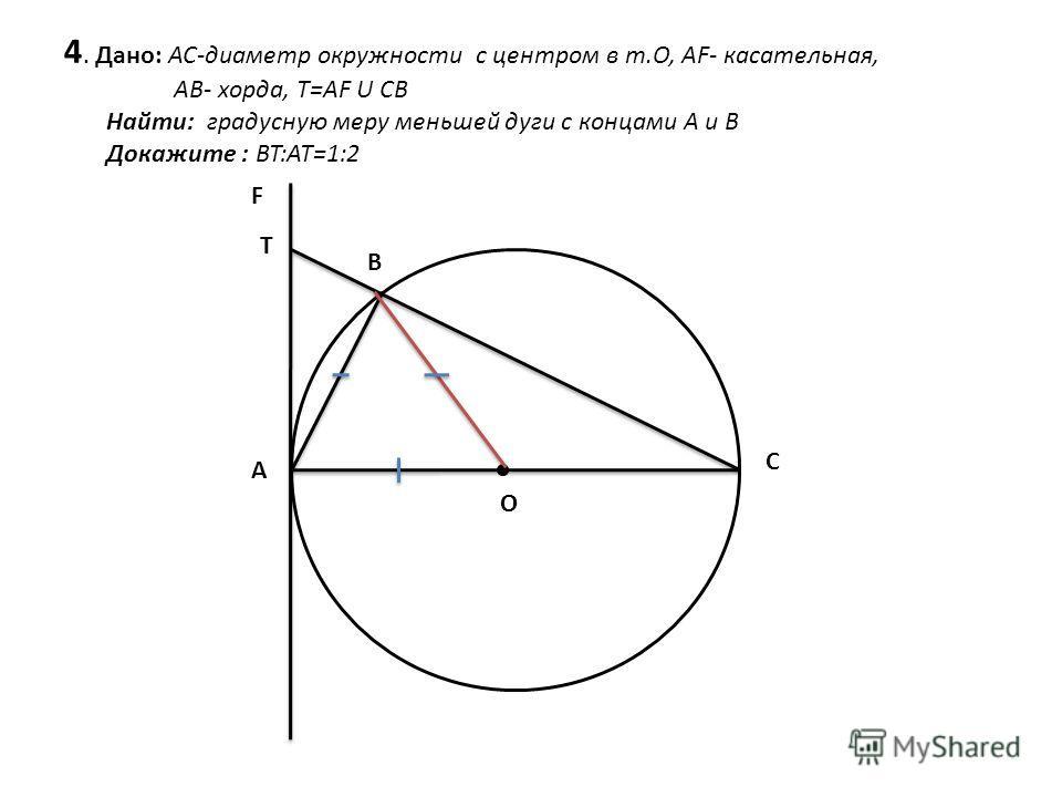 4. Дано: AC-диаметр окружности с центром в т.О, AF- касательная, АВ- хорда, T=AF U CB Найти: градусную меру меньшей дуги с концами А и В Докажите : BT:AT=1:2 F T A B C O