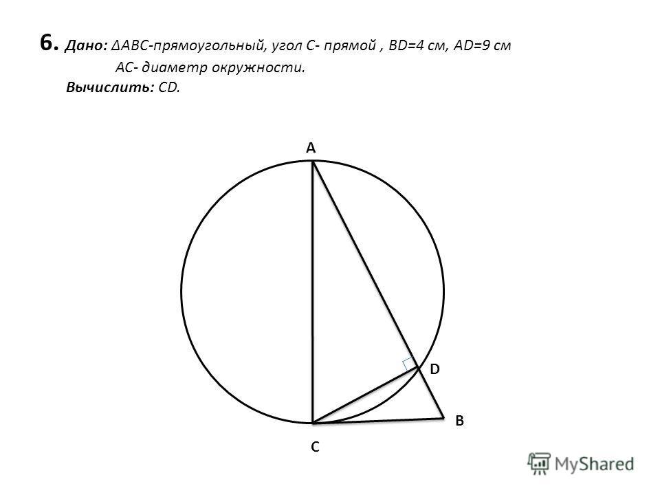 6. Дано: ABC-прямоугольный, угол С- прямой, BD=4 cм, AD=9 см АС- диаметр окружности. Вычислить: СD. А B C D