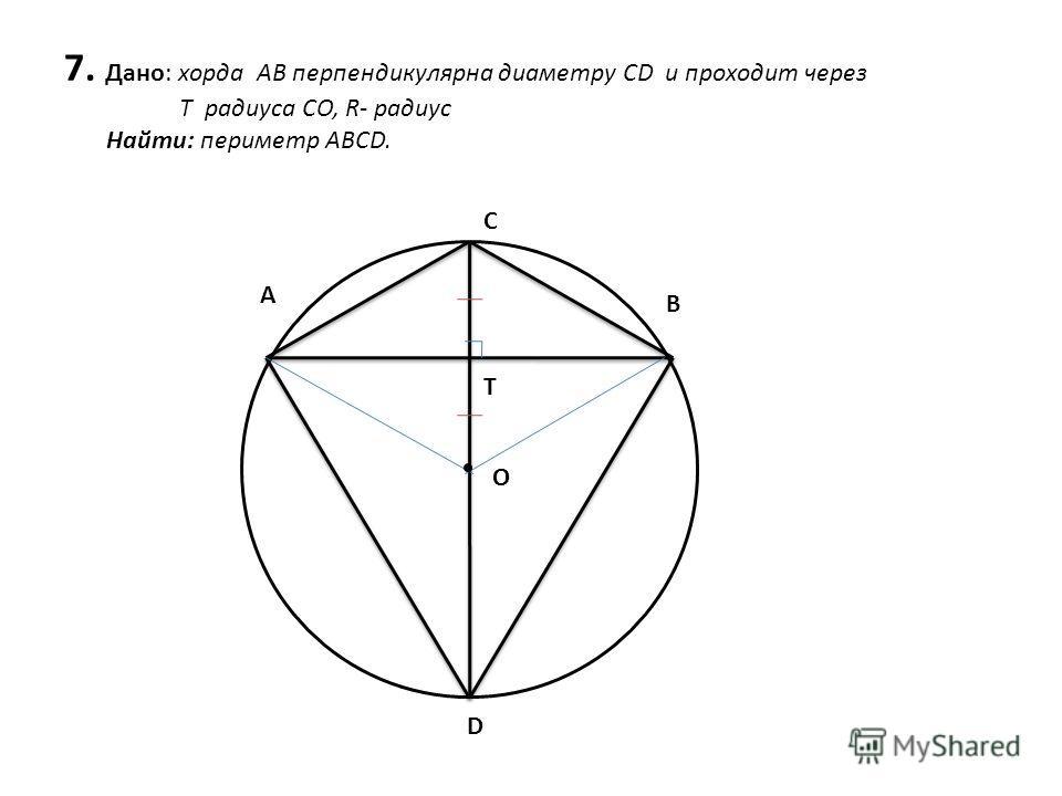 7. Дано: хорда АВ перпендикулярна диаметру CD и проходит через Т радиуса CO, R- радиус Найти: периметр ABCD. A C B D O T