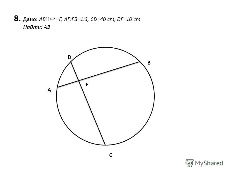 8. Дано: AB =F, AF:FB=1:3, CD=40 cm, DF=10 cm Найти: АВ A D B C F