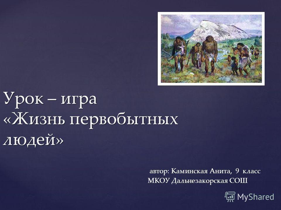 Урок – игра «Жизнь первобытных людей» автор: Каминская Анита, 9 класс МКОУ Дальнезакорская СОШ