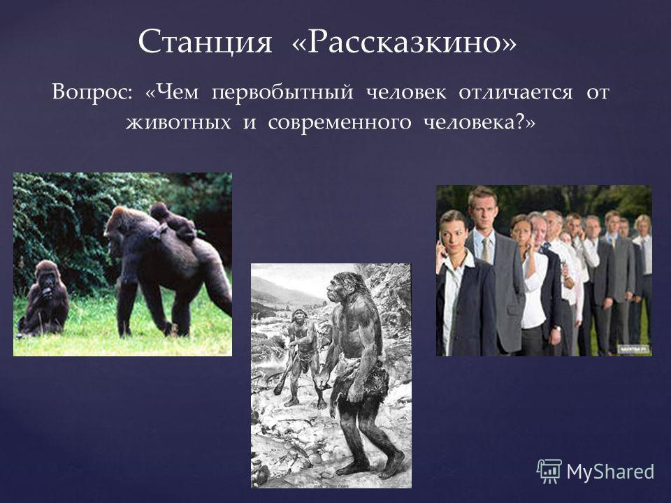 Станция «Рассказкино» Вопрос: «Чем первобытный человек отличается от животных и современного человека?»
