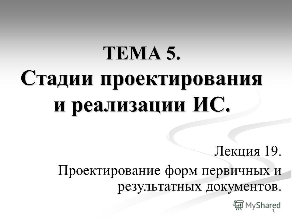 1 ТЕМА 5. Стадии проектирования и реализации ИС. Лекция 19. Проектирование форм первичных и результатных документов.