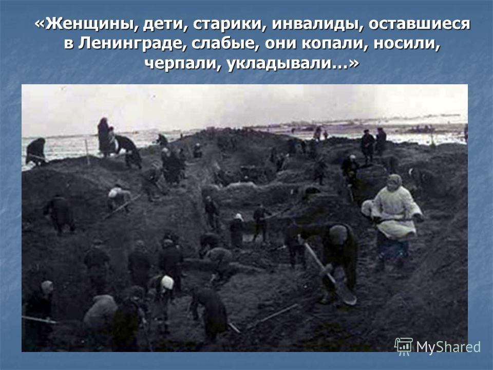 «Женщины, дети, старики, инвалиды, оставшиеся в Ленинграде, слабые, они копали, носили, черпали, укладывали…»