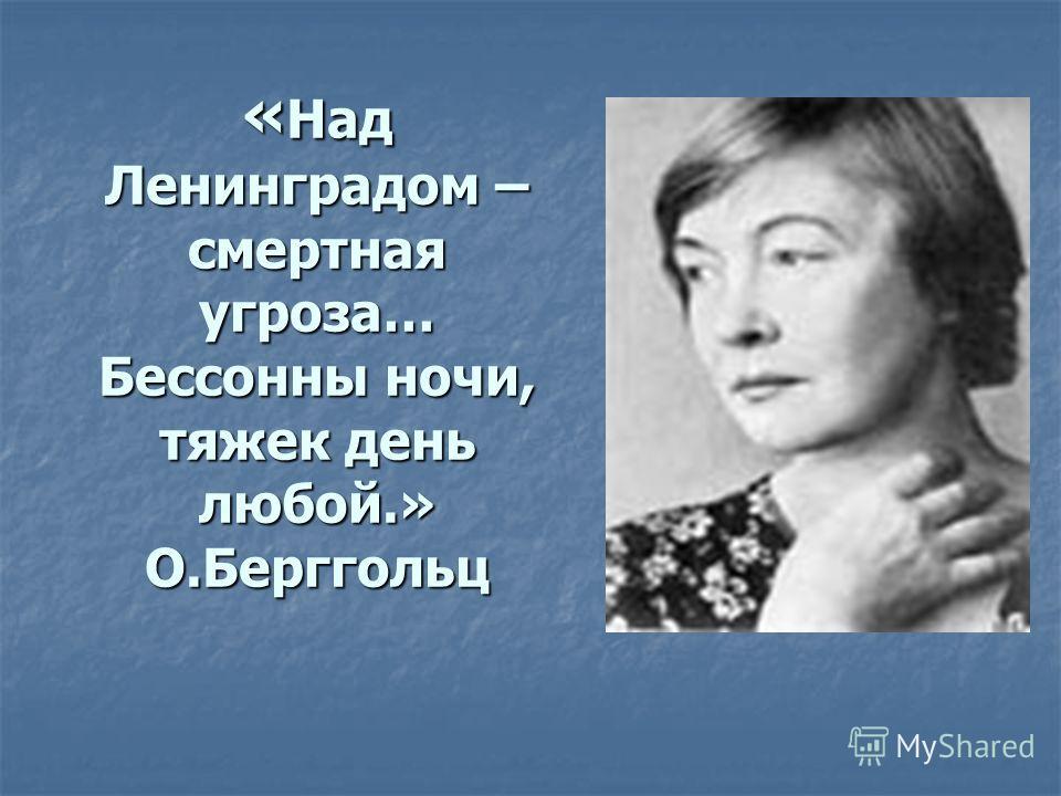 « Над Ленинградом – смертная угроза… Бессонны ночи, тяжек день любой.» О.Берггольц
