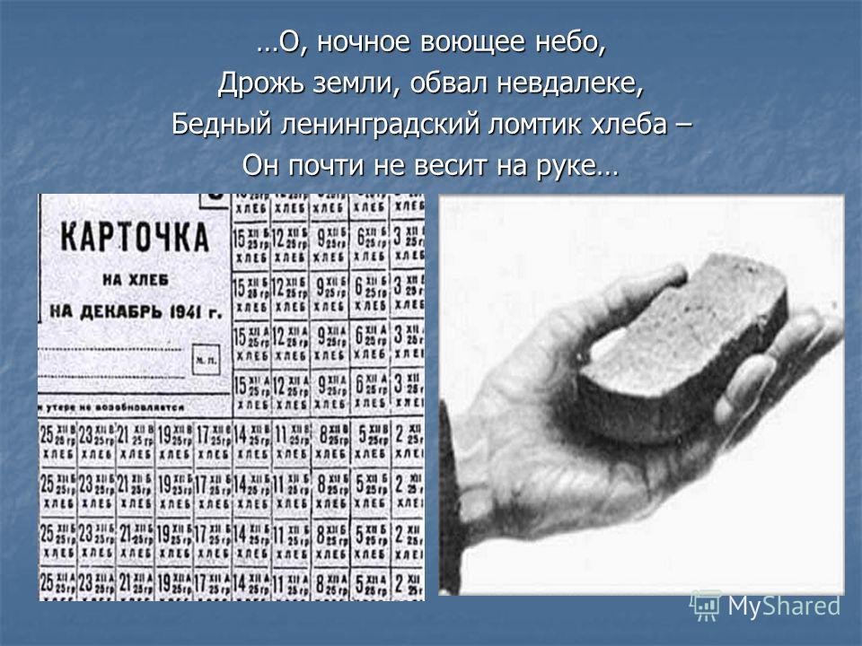 …О, ночное воющее небо, Дрожь земли, обвал невдалеке, Бедный ленинградский ломтик хлеба – Он почти не весит на руке…