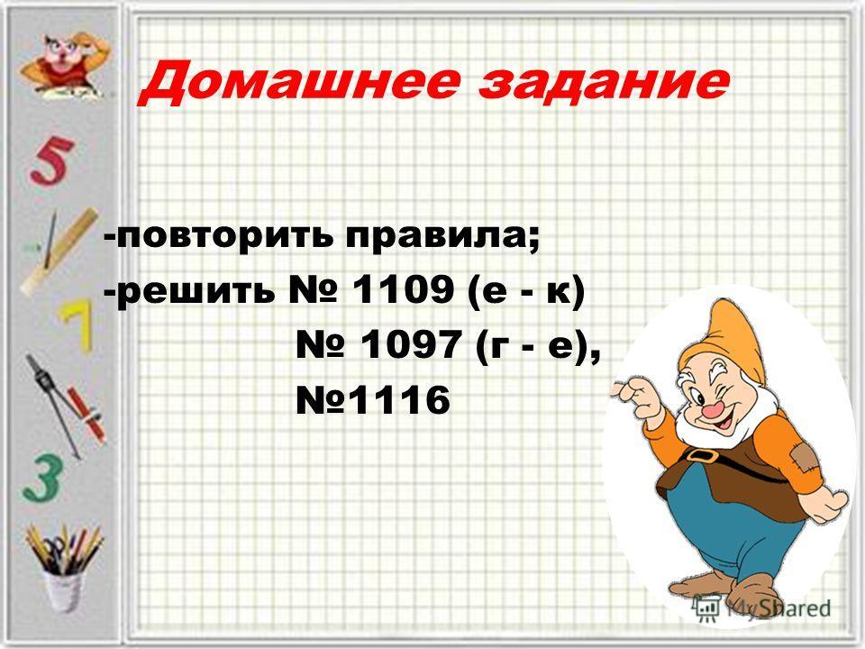 Домашнее задание -повторить правила; -решить 1109 (е - к) 1097 (г - е), 1116
