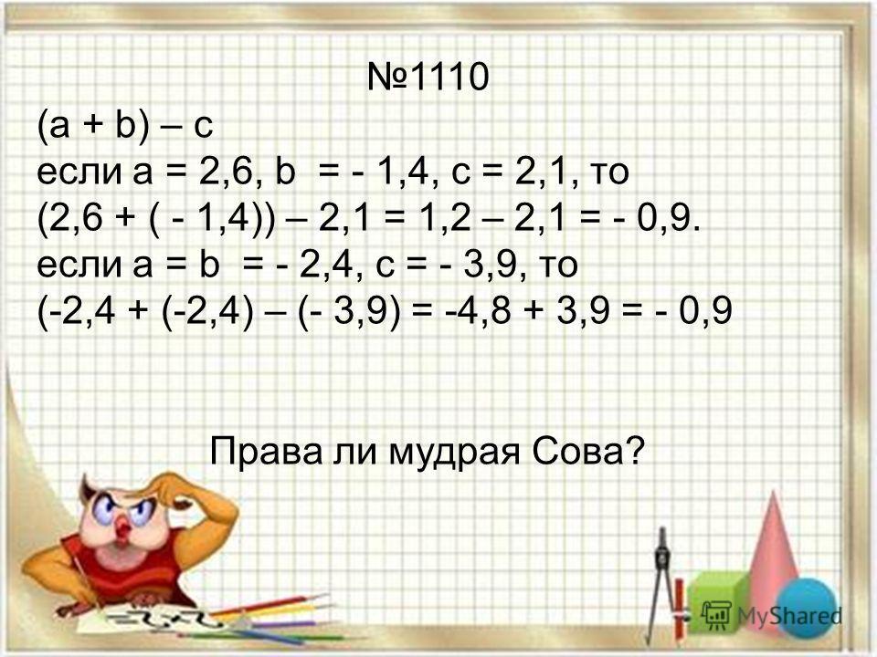 1110 (а + b) – с если а = 2,6, b = - 1,4, с = 2,1, то (2,6 + ( - 1,4)) – 2,1 = 1,2 – 2,1 = - 0,9. если а = b = - 2,4, с = - 3,9, то (-2,4 + (-2,4) – (- 3,9) = -4,8 + 3,9 = - 0,9 Права ли мудрая Сова?