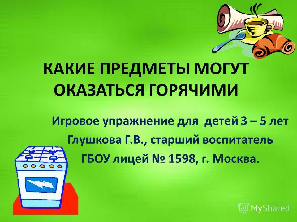 КАКИЕ ПРЕДМЕТЫ МОГУТ ОКАЗАТЬСЯ ГОРЯЧИМИ Игровое упражнение для детей 3 – 5 лет Глушкова Г.В., старший воспитатель ГБОУ лицей 1598, г. Москва.