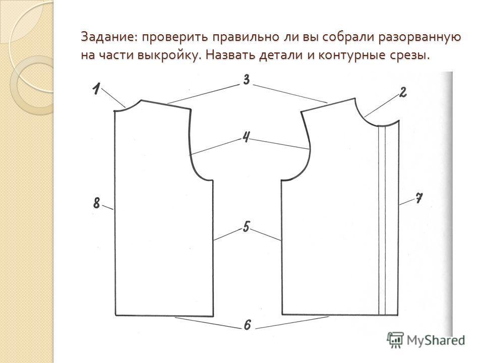 Задание : проверить правильно ли вы собрали разорванную на части выкройку. Назвать детали и контурные срезы.