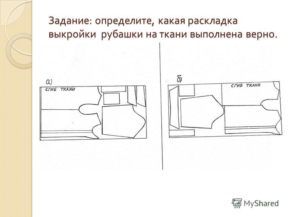 Задание : определите, какая раскладка выкройки рубашки на ткани выполнена верно.
