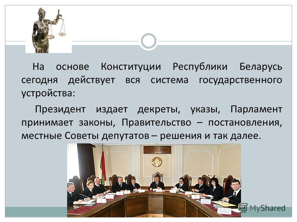 На основе Конституции Республики Беларусь сегодня действует вся система государственного устройства: Президент издает декреты, указы, Парламент принимает законы, Правительство – постановления, местные Советы депутатов – решения и так далее.