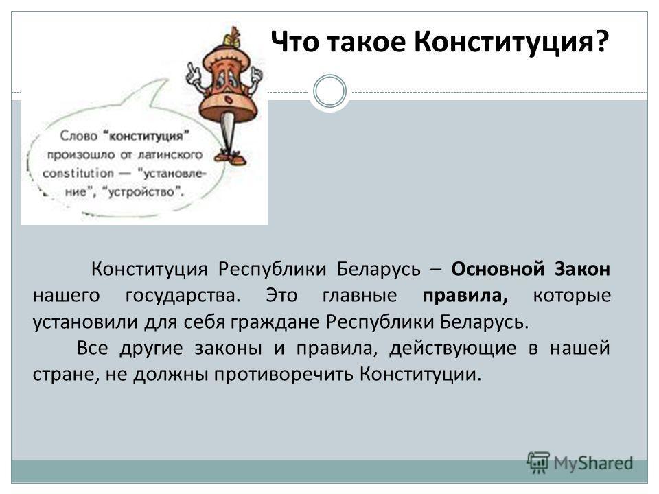 Что такое Конституция? Конституция Республики Беларусь – Основной Закон нашего государства. Это главные правила, которые установили для себя граждане Республики Беларусь. Все другие законы и правила, действующие в нашей стране, не должны противоречит