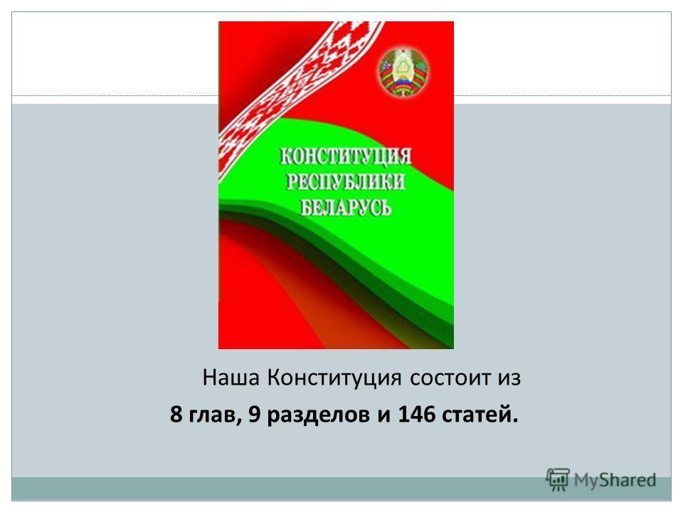 Наша Конституция состоит из 8 глав, 9 разделов и 146 статей.
