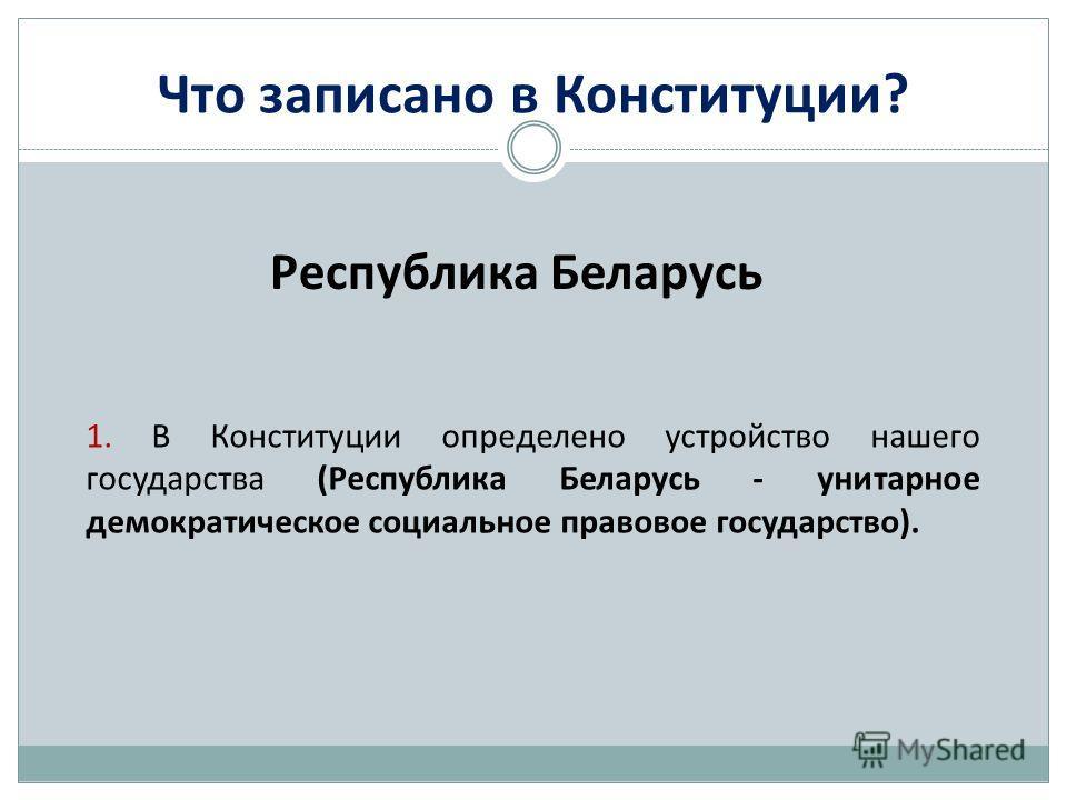 Что записано в Конституции? Республика Беларусь 1. В Конституции определено устройство нашего государства (Республика Беларусь - унитарное демократическое социальное правовое государство).