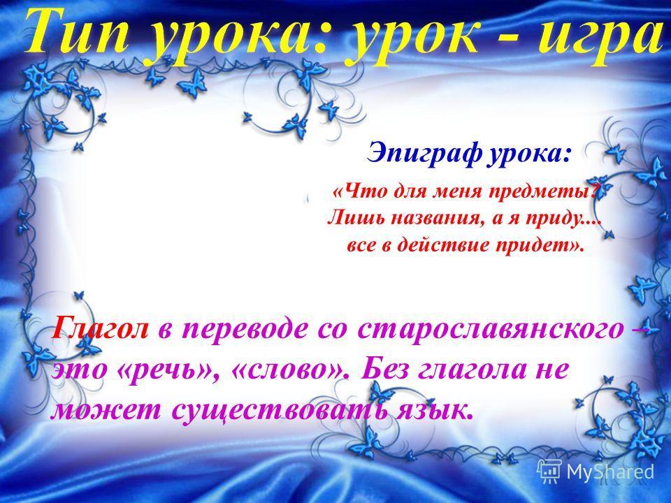 Глагол в переводе со старославянского – это «речь», «слово». Без глагола не может существовать язык. Эпиграф урока: «Что для меня предметы? Лишь названия, а я приду.... все в действие придет».