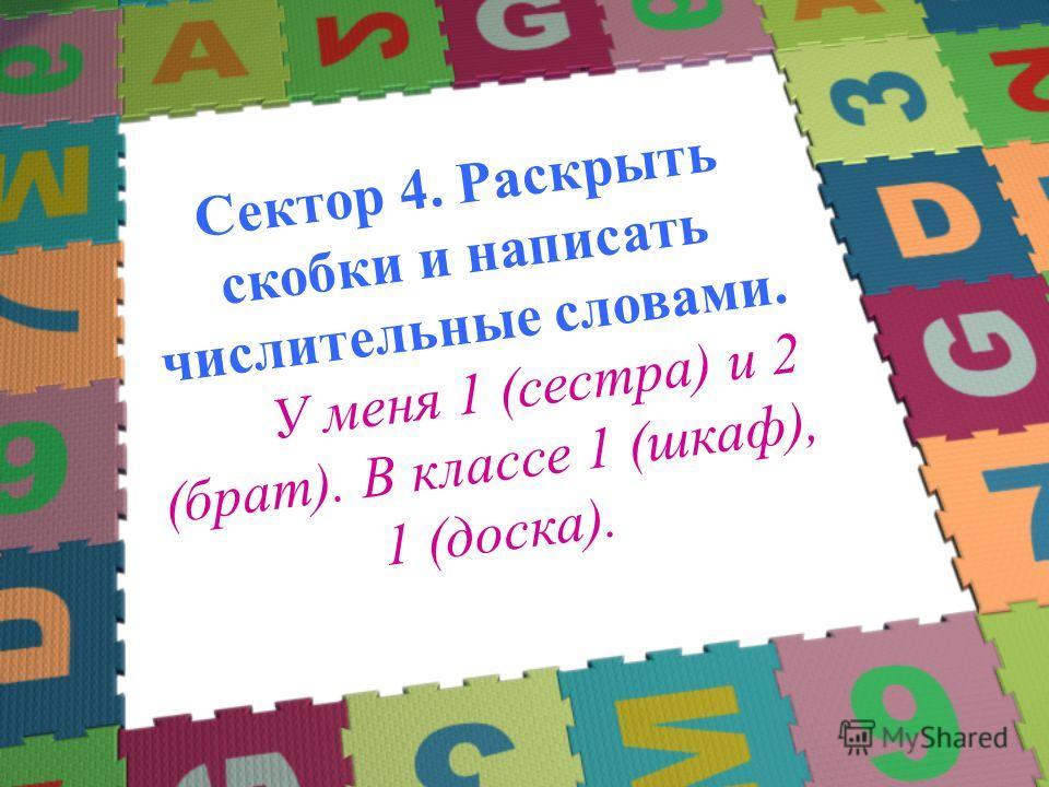 Сектор 4. Раскрыть скобки и написать числительные словами. У меня 1 (сестра) и 2 (брат). В классе 1 (шкаф), 1 (доска).