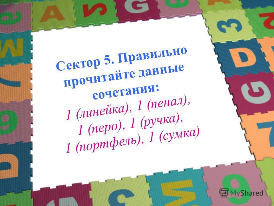 Сектор 5. Правильно прочитайте данные сочетания: 1 (линейка), 1 (пенал), 1 (перо), 1 (ручка), 1 (портфель), 1 (сумка)
