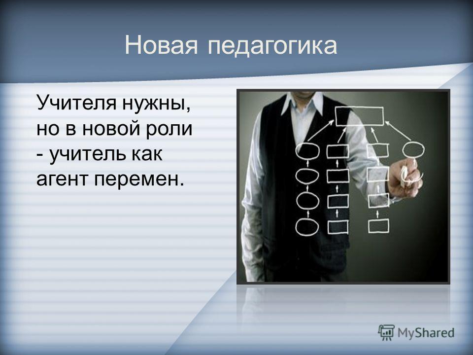 Учителя нужны, но в новой роли - учитель как агент перемен. Новая педагогика