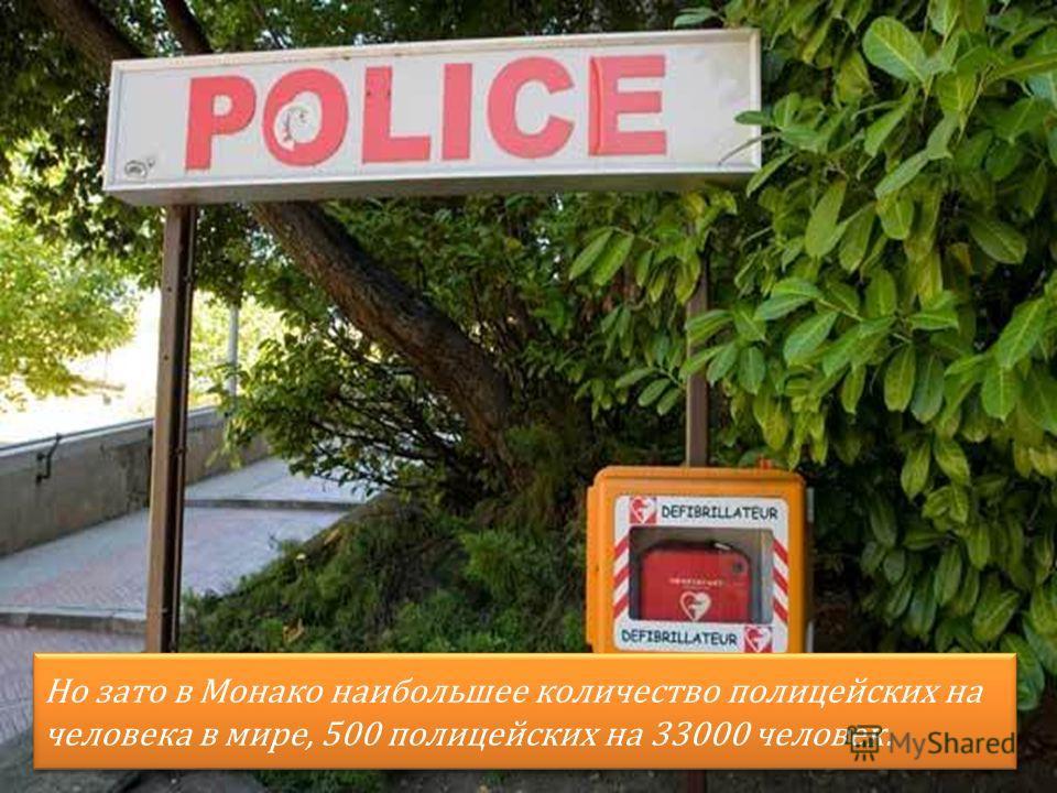 Но зато в Монако наибольшее количество полицейских на человека в мире, 500 полицейских на 33000 человек.