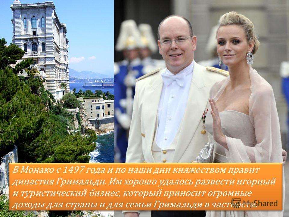 В Монако с 1497 года и по наши дни княжеством правит династия Гримальди. Им хорошо удалось развести игорный и туристический бизнес, который приносит огромные доходы для страны и для семьи Гримальди в частности.