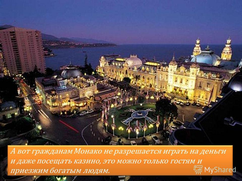 А вот гражданам Монако не разрешается играть на деньги и даже посещать казино, это можно только гостям и приезжим богатым людям.