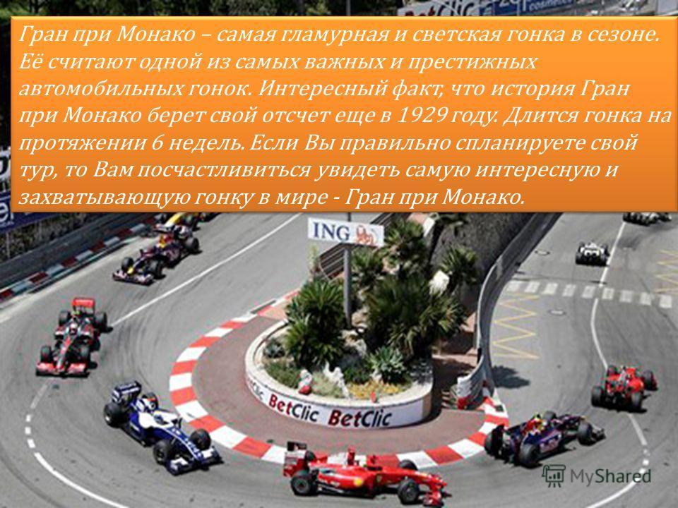 Гран при Монако – самая гламурная и светская гонка в сезоне. Её считают одной из самых важных и престижных автомобильных гонок. Интересный факт, что история Гран при Монако берет свой отсчет еще в 1929 году. Длится гонка на протяжении 6 недель. Если
