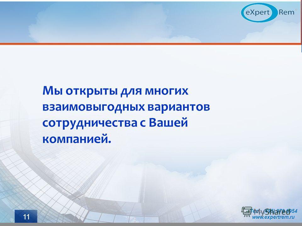 Мы открыты для многих взаимовыгодных вариантов сотрудничества с Вашей компанией. Тел.: (495) 979 6954 www.expertrem.ru 11