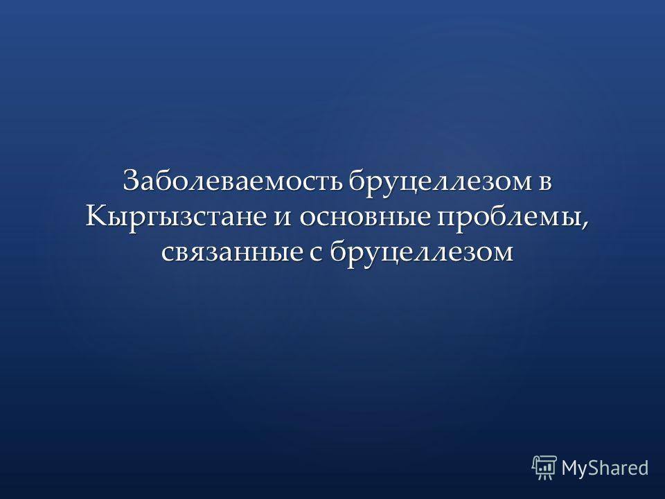 Заболеваемость бруцеллезом в Кыргызстане и основные проблемы, связанные с бруцеллезом