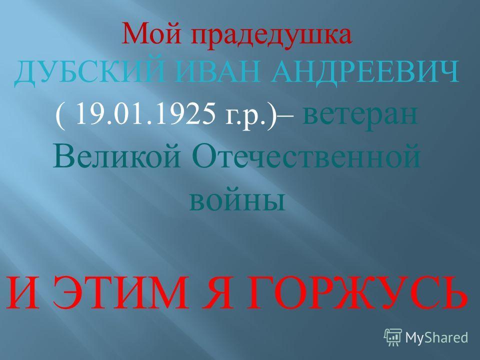 Мой прадедушка ДУБСКИЙ ИВАН АНДРЕЕВИЧ ( 19.01.1925 г. р.)– ветеран Великой Отечественной войны И ЭТИМ Я ГОРЖУСЬ
