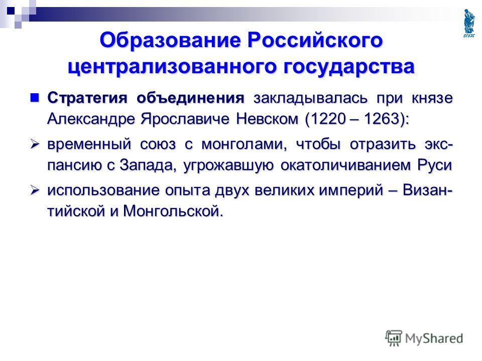 Образование Российского централизованного государства Стратегия объединения закладывалась при князе Александре Ярославиче Невском (1220 – 1263): Стратегия объединения закладывалась при князе Александре Ярославиче Невском (1220 – 1263): временный союз